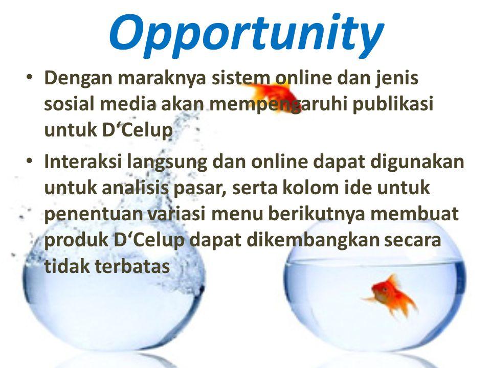 Opportunity Dengan maraknya sistem online dan jenis sosial media akan mempengaruhi publikasi untuk D'Celup Interaksi langsung dan online dapat digunakan untuk analisis pasar, serta kolom ide untuk penentuan variasi menu berikutnya membuat produk D'Celup dapat dikembangkan secara tidak terbatas
