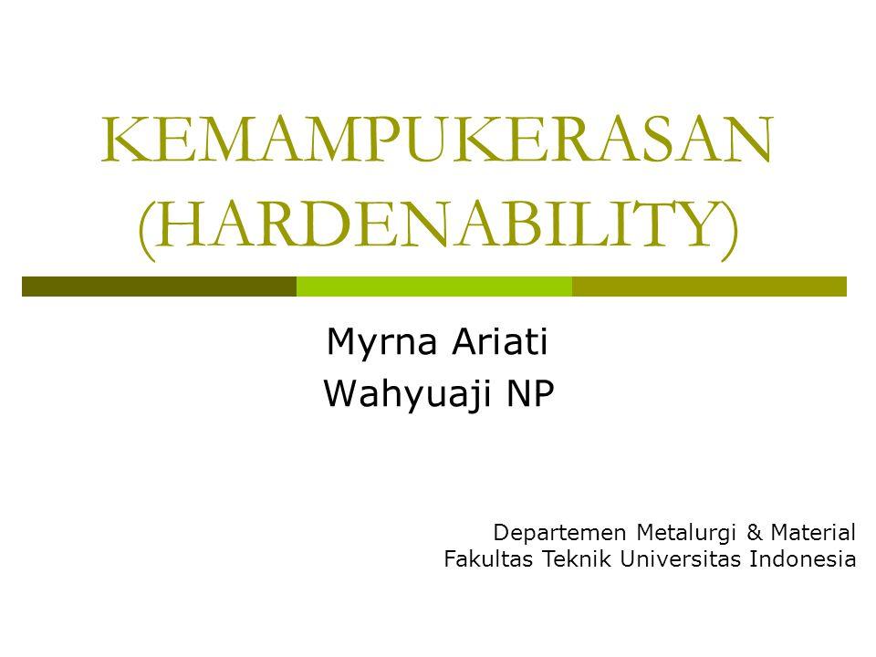 KEMAMPUKERASAN (HARDENABILITY) Myrna Ariati Wahyuaji NP Departemen Metalurgi & Material Fakultas Teknik Universitas Indonesia