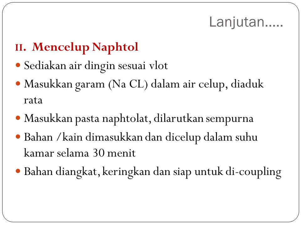 Lanjutan..... II. Mencelup Naphtol Sediakan air dingin sesuai vlot Masukkan garam (Na CL) dalam air celup, diaduk rata Masukkan pasta naphtolat, dilar