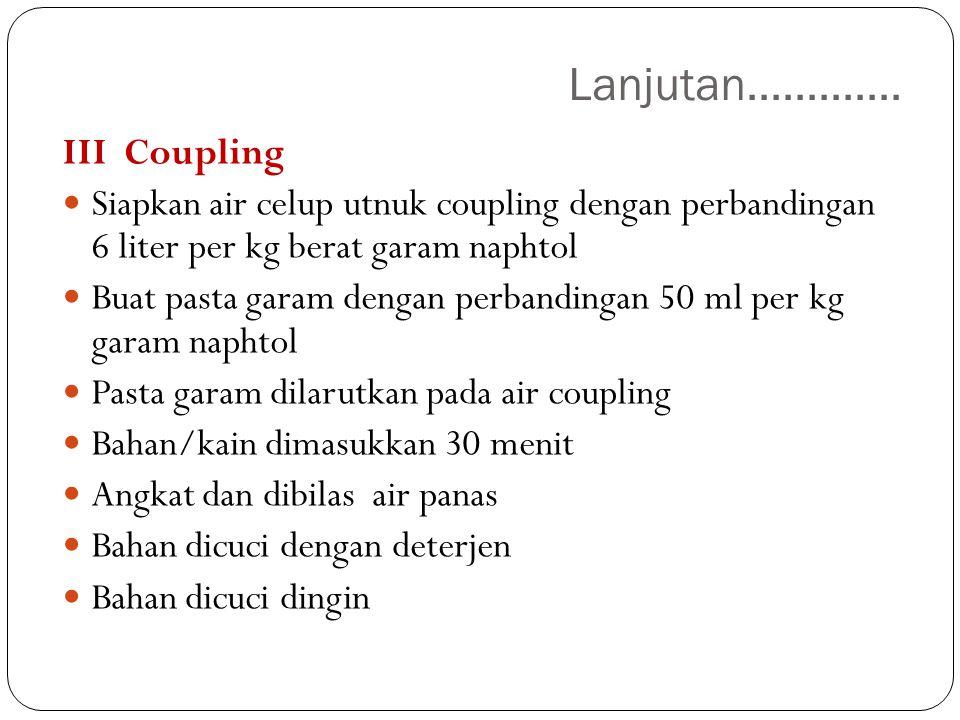 Lanjutan............. III Coupling Siapkan air celup utnuk coupling dengan perbandingan 6 liter per kg berat garam naphtol Buat pasta garam dengan per