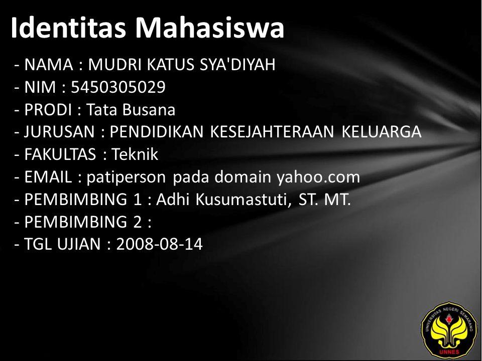 Identitas Mahasiswa - NAMA : MUDRI KATUS SYA DIYAH - NIM : 5450305029 - PRODI : Tata Busana - JURUSAN : PENDIDIKAN KESEJAHTERAAN KELUARGA - FAKULTAS : Teknik - EMAIL : patiperson pada domain yahoo.com - PEMBIMBING 1 : Adhi Kusumastuti, ST.