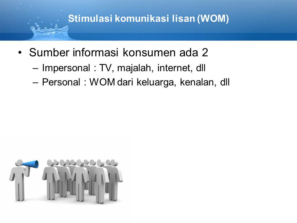 Stimulasi komunikasi lisan (WOM) Sumber informasi konsumen ada 2 –Impersonal : TV, majalah, internet, dll –Personal : WOM dari keluarga, kenalan, dll