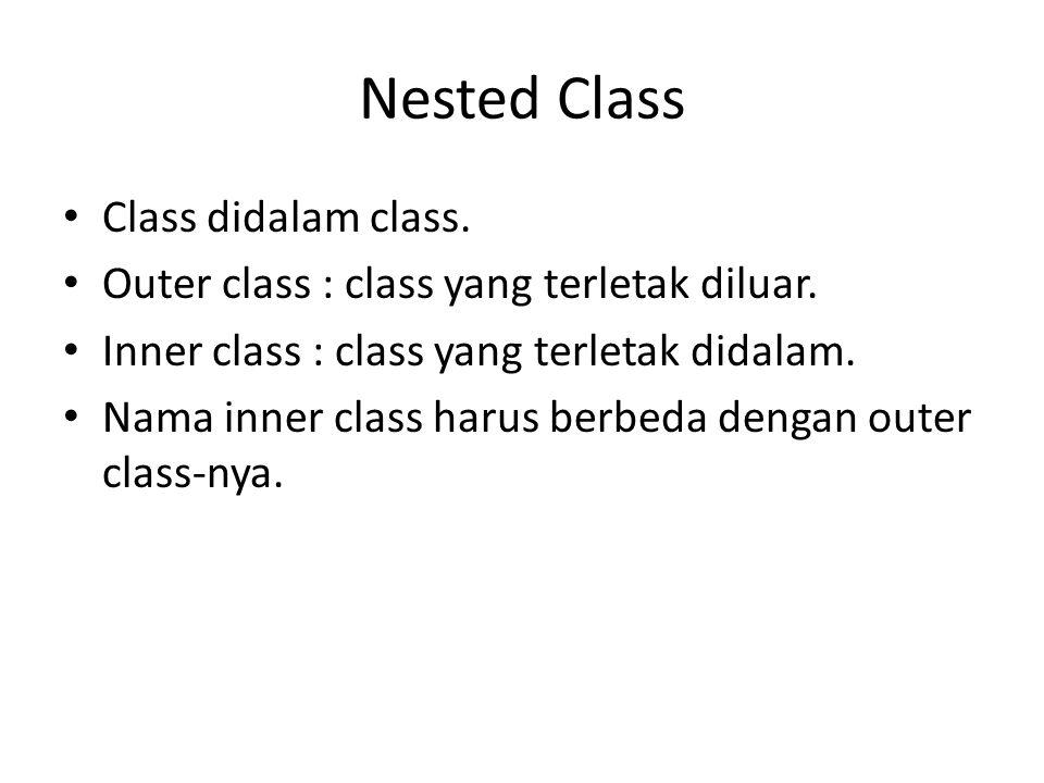 Nested Class Class didalam class. Outer class : class yang terletak diluar. Inner class : class yang terletak didalam. Nama inner class harus berbeda