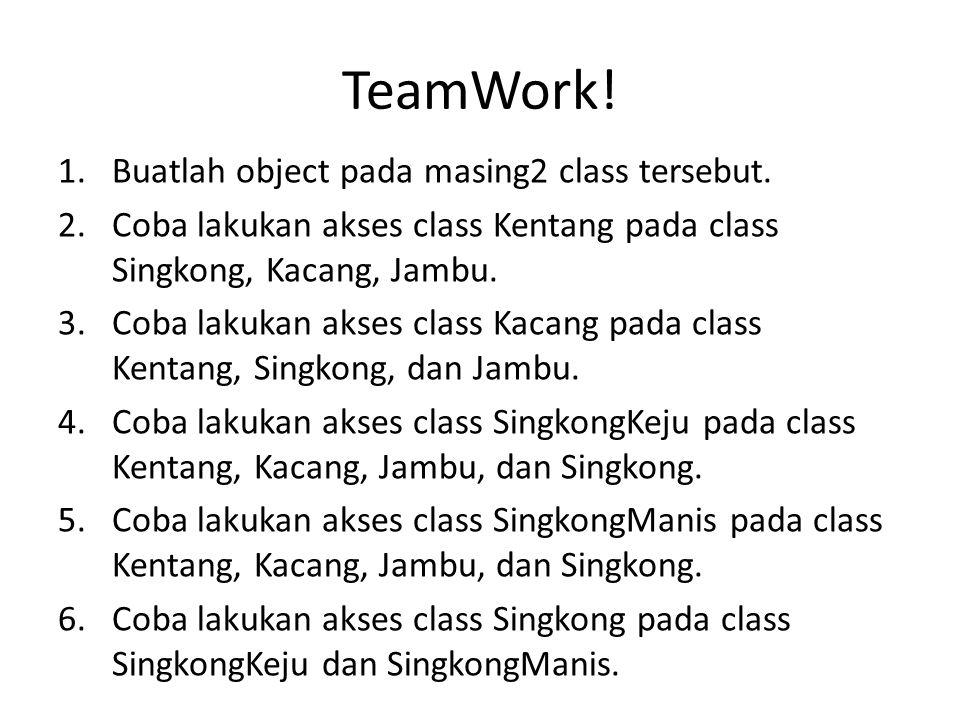 TeamWork! 1.Buatlah object pada masing2 class tersebut. 2.Coba lakukan akses class Kentang pada class Singkong, Kacang, Jambu. 3.Coba lakukan akses cl