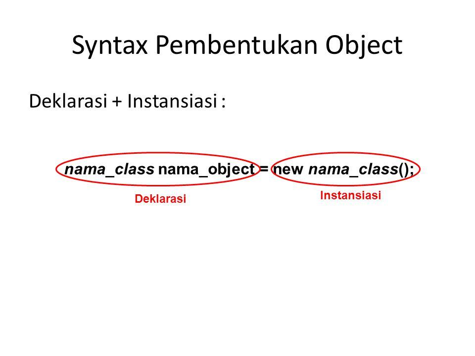 Syntax Pembentukan Object Deklarasi + Instansiasi : nama_class nama_object = new nama_class(); Deklarasi Instansiasi