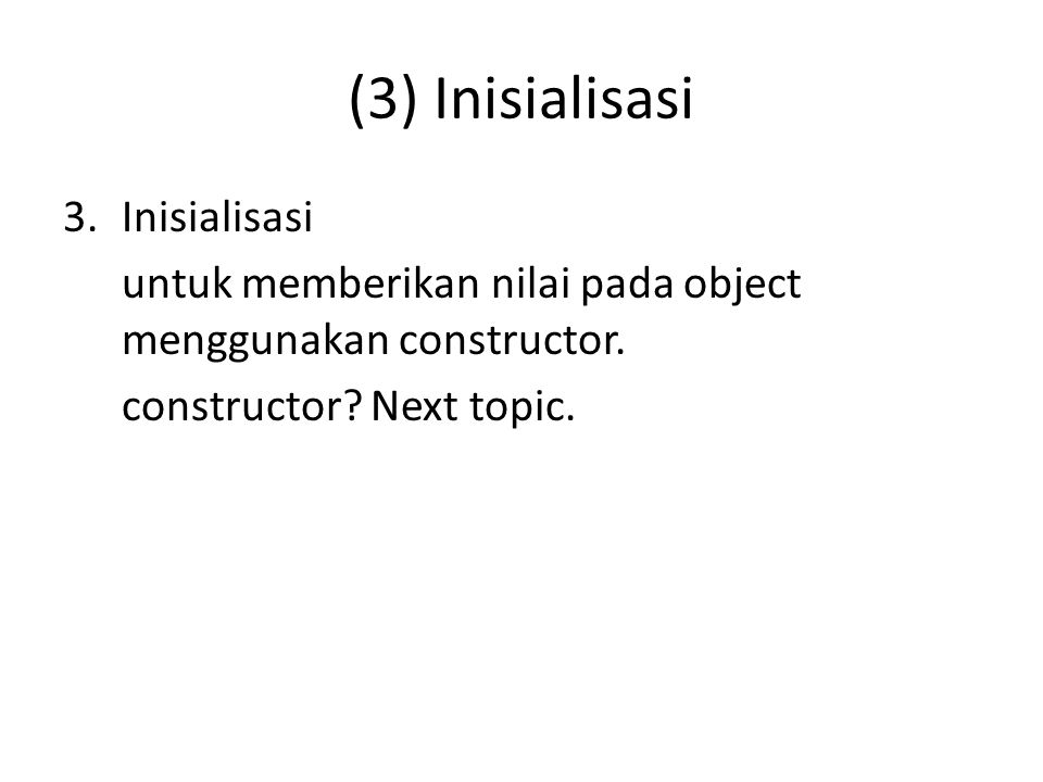 (3) Inisialisasi 3.Inisialisasi untuk memberikan nilai pada object menggunakan constructor. constructor? Next topic.