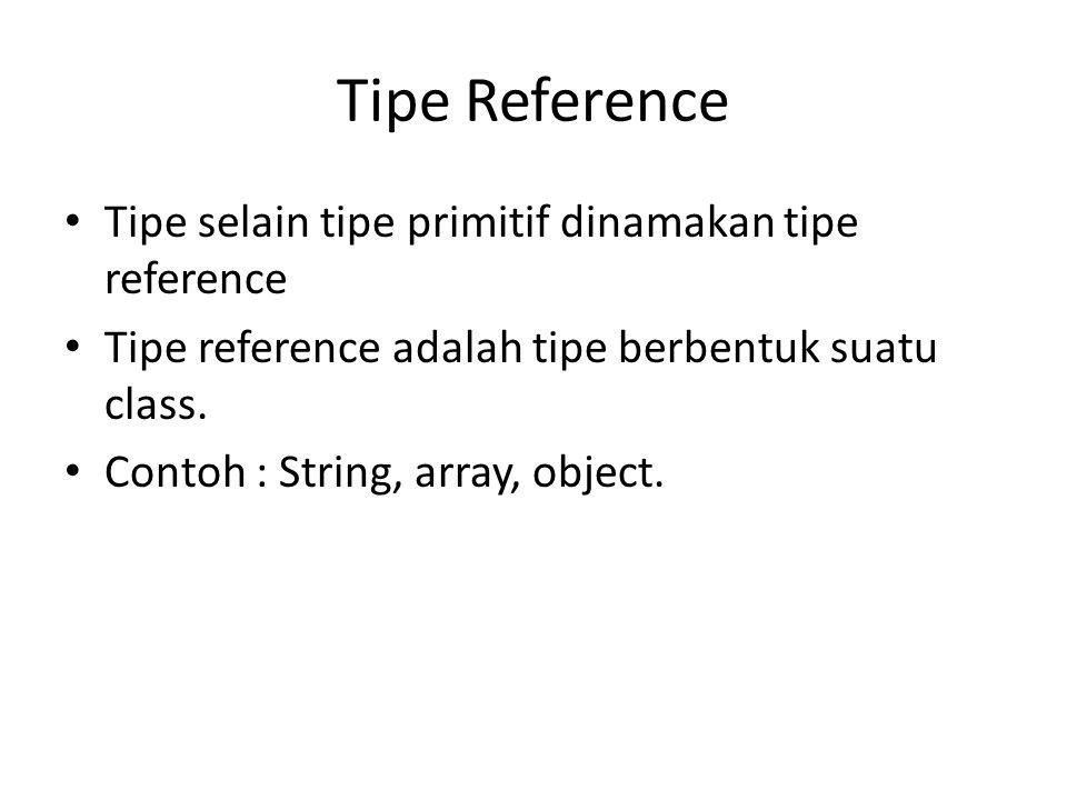Tipe Reference Tipe selain tipe primitif dinamakan tipe reference Tipe reference adalah tipe berbentuk suatu class. Contoh : String, array, object.