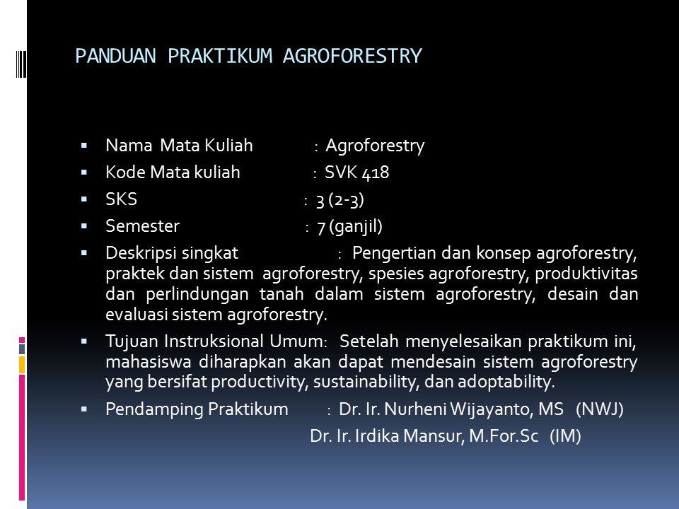 PANDUAN PRAKTIKUM AGROFORESTRY  Nama Mata Kuliah : Agroforestry  Kode Mata kuliah : SVK 418  SKS : 3 (2-3)  Semester : 7 (ganjil)  Deskripsi singkat : Pengertian dan konsep agroforestry, praktek dan sistem agroforestry, spesies agroforestry, produktivitas dan perlindungan tanah dalam sistem agroforestry, desain dan evaluasi sistem agroforestry.