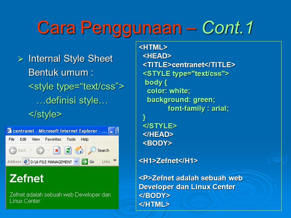 Cara Penggunaan – Cont.1  Internal Style Sheet Bentuk umum : …definisi style… …definisi style…</style> <HTML> centranet centranet body { body { color: white; color: white; background: green; background: green; font-family : arial; } <H1>Zefnet</H1> Zefnet adalah sebuah web Developer dan Linux Center Zefnet adalah sebuah web Developer dan Linux Center</BODY></HTML>