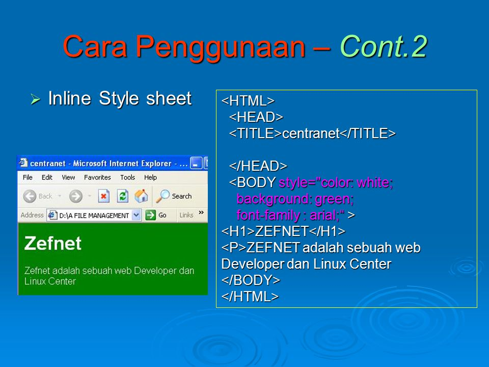  Inline Style sheet Cara Penggunaan – Cont.2 <HTML> centranet centranet <BODY style= color: white; <BODY style= color: white; background: green; background: green; font-family : arial; > font-family : arial; ><H1>ZEFNET</H1> ZEFNET adalah sebuah web Developer dan Linux Center ZEFNET adalah sebuah web Developer dan Linux Center</BODY></HTML>