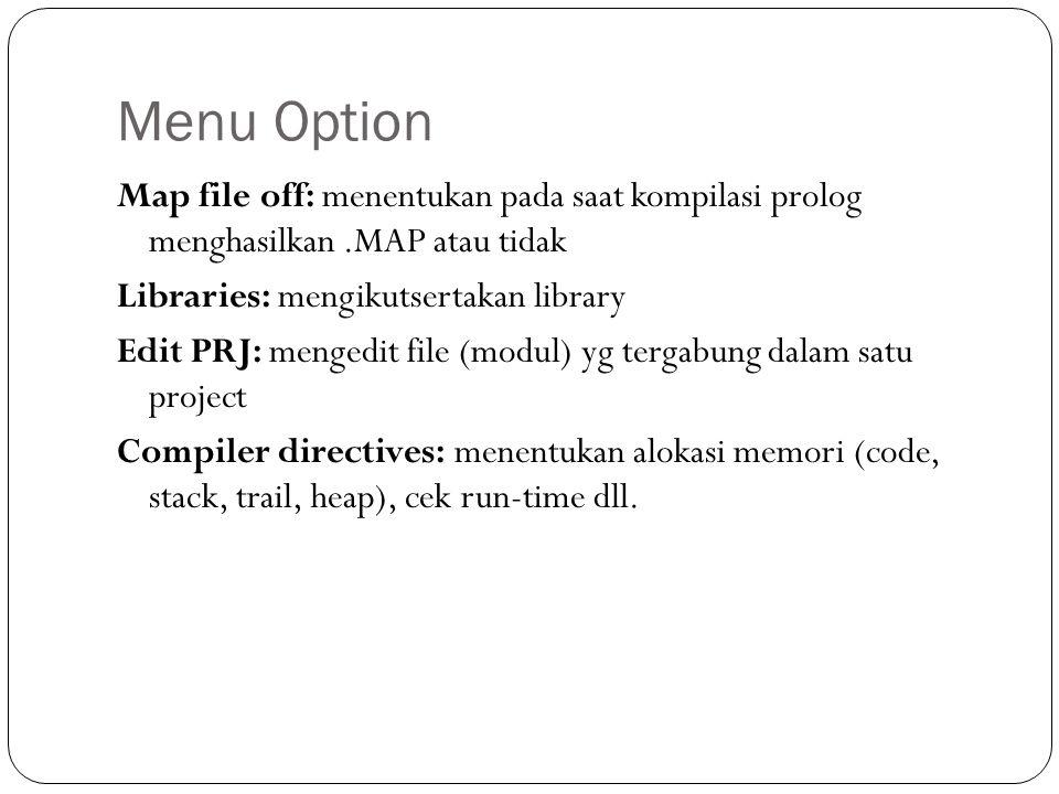 Menu Option Map file off: menentukan pada saat kompilasi prolog menghasilkan.MAP atau tidak Libraries: mengikutsertakan library Edit PRJ: mengedit file (modul) yg tergabung dalam satu project Compiler directives: menentukan alokasi memori (code, stack, trail, heap), cek run-time dll.