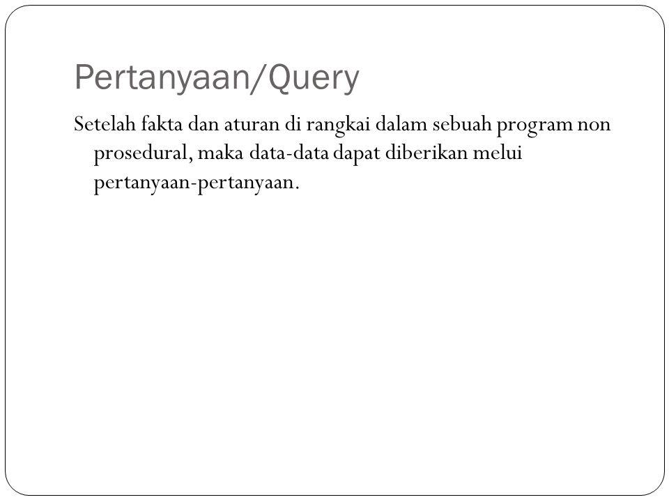 Pertanyaan/Query Setelah fakta dan aturan di rangkai dalam sebuah program non prosedural, maka data-data dapat diberikan melui pertanyaan-pertanyaan.