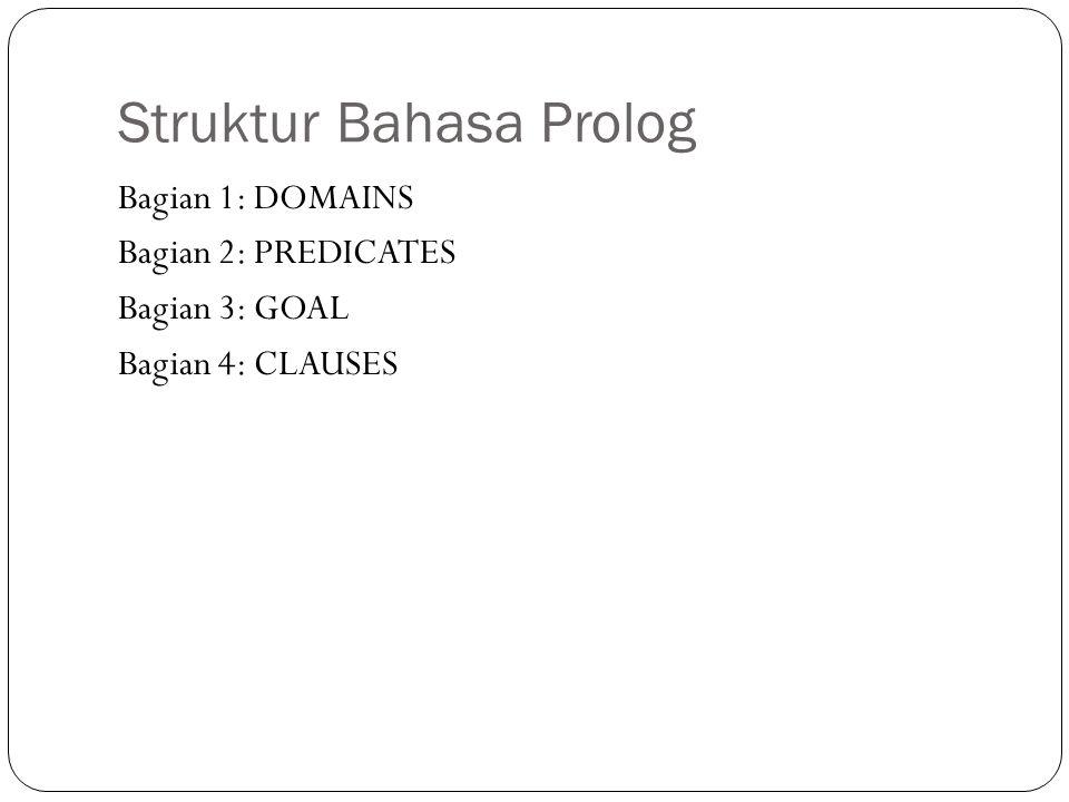Struktur Bahasa Prolog Bagian 1: DOMAINS Bagian 2: PREDICATES Bagian 3: GOAL Bagian 4: CLAUSES