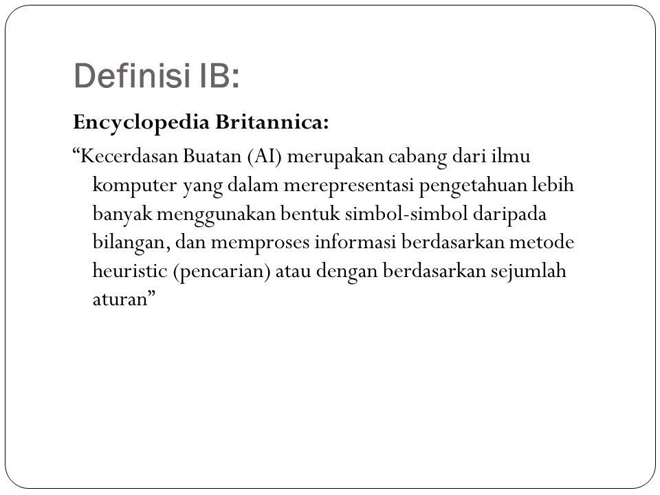 Definisi IB: Encyclopedia Britannica: Kecerdasan Buatan (AI) merupakan cabang dari ilmu komputer yang dalam merepresentasi pengetahuan lebih banyak menggunakan bentuk simbol-simbol daripada bilangan, dan memproses informasi berdasarkan metode heuristic (pencarian) atau dengan berdasarkan sejumlah aturan