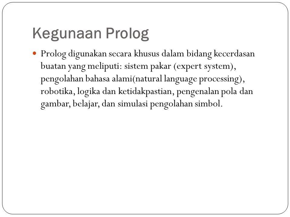 Kegunaan Prolog Prolog digunakan secara khusus dalam bidang kecerdasan buatan yang meliputi: sistem pakar (expert system), pengolahan bahasa alami(natural language processing), robotika, logika dan ketidakpastian, pengenalan pola dan gambar, belajar, dan simulasi pengolahan simbol.
