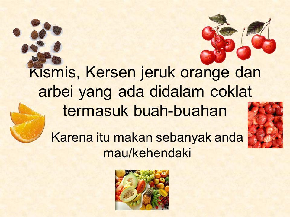 Kismis, Kersen jeruk orange dan arbei yang ada didalam coklat termasuk buah-buahan Karena itu makan sebanyak anda mau/kehendaki