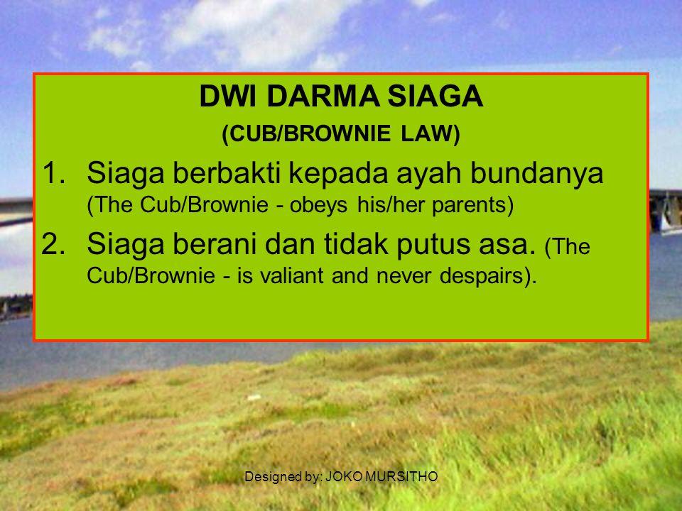 Designed by: JOKO MURSITHO Dwi Satya Siaga (BROWNIE/CUB PROMISE) Demi kehormatanku aku berjanji akan bersungguh-sungguh (Upon my honour I promise that I will do my best) : 1.Menjalankan kewajibanku terhadap Tuhan dan Negara Kesatuan Republik Indonesia dan mengikuti tatakrama keluarga (To do my duty to God, and the Republic of Indonesia, and to obey the family norms) ; 2.Setiap haru berbuat kiebajikan (To do a good deeds/goodness every day).