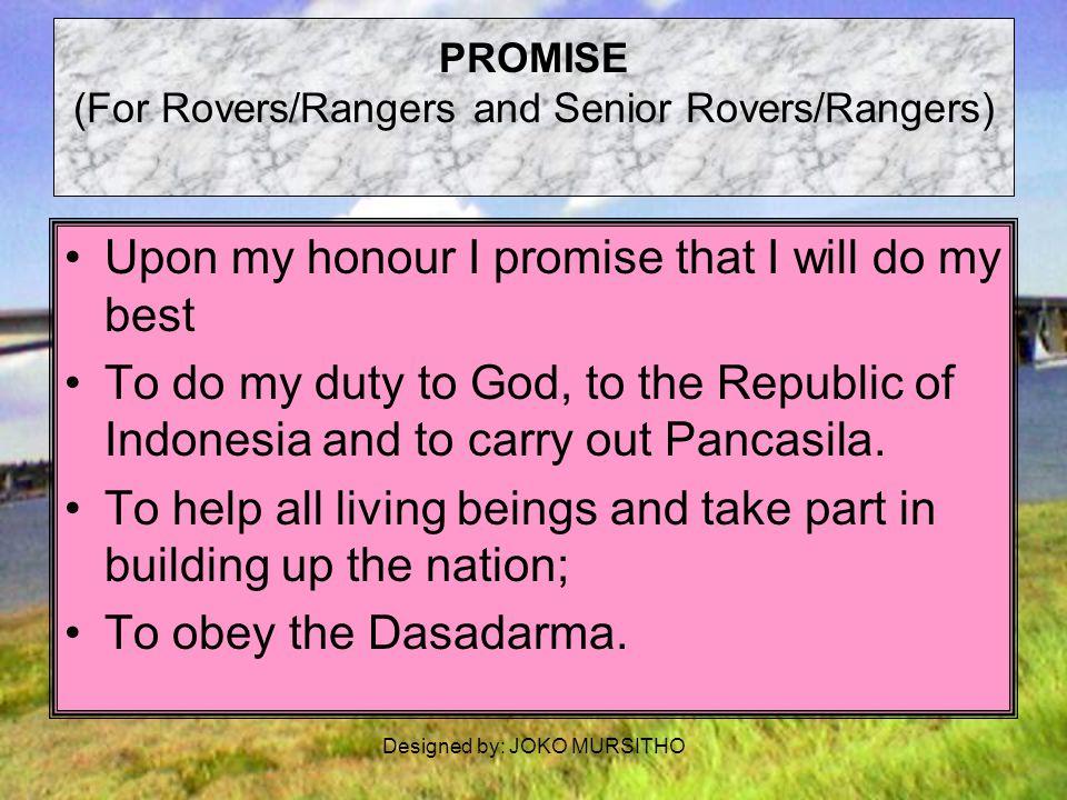 Designed by: JOKO MURSITHO TRISATYA - Penggalang (PROMISE - For Scouts) Demi kehormatanku, aku berjanji akan bersungguh- sungguh (Upon my honour I Promise that I will do my best): 1.menjalankan kewajibanku, terhadap Tuhan, Negara Kesatuan Republik Indonesia dan mengamalkan Pancasila.