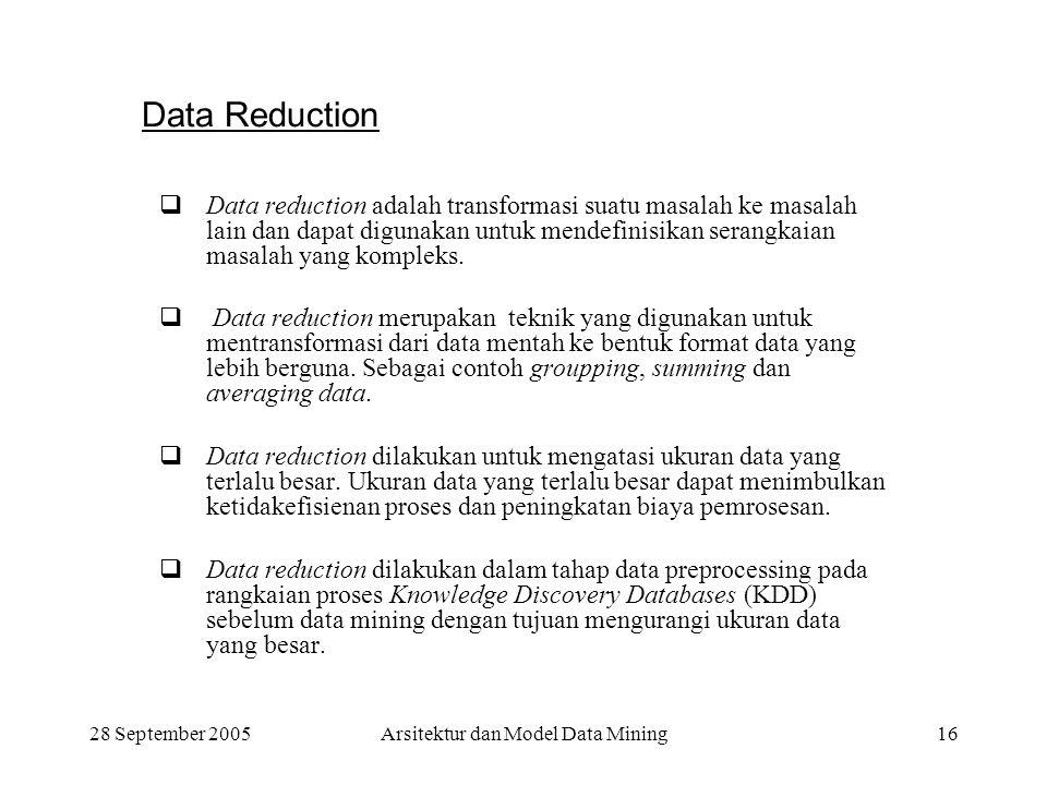28 September 2005Arsitektur dan Model Data Mining16 Data Reduction  Data reduction adalah transformasi suatu masalah ke masalah lain dan dapat diguna