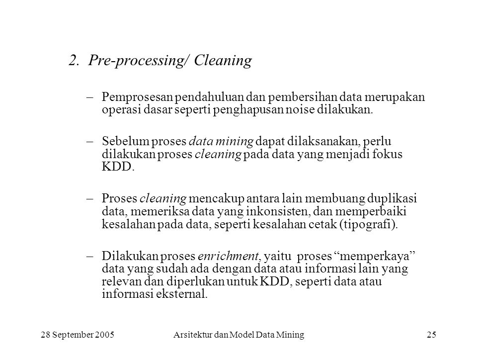 28 September 2005Arsitektur dan Model Data Mining25 2. Pre-processing/ Cleaning –Pemprosesan pendahuluan dan pembersihan data merupakan operasi dasar