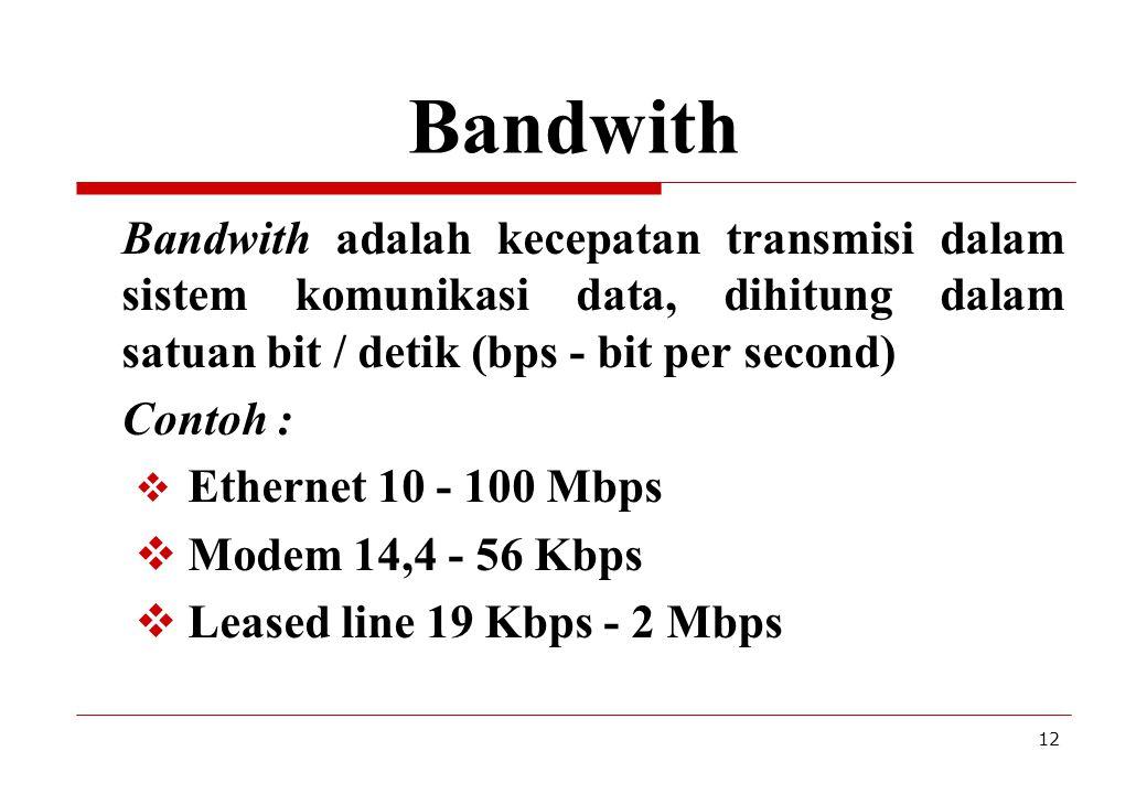 12 Bandwith Bandwith adalah kecepatan transmisi dalam sistem komunikasi data, dihitung dalam satuan bit / detik (bps - bit per second) Contoh :  Ethe