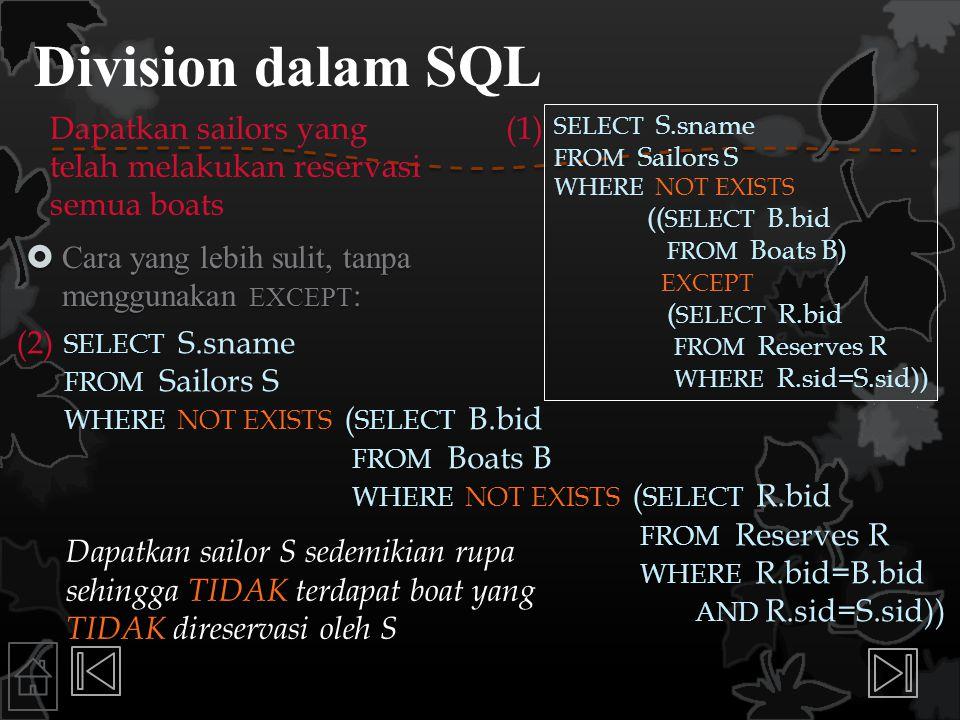 Division dalam SQL  Cara yang lebih sulit, tanpa menggunakan EXCEPT : SELECT S.sname FROM Sailors S WHERE NOT EXISTS (( SELECT B.bid FROM Boats B) EX
