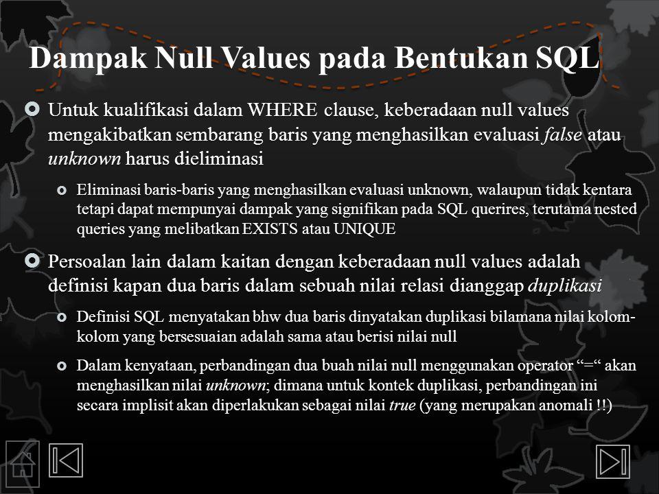 Dampak Null Values pada Bentukan SQL  Untuk kualifikasi dalam WHERE clause, keberadaan null values mengakibatkan sembarang baris yang menghasilkan ev