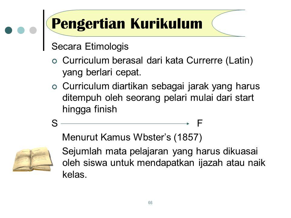 66 Pengertian Kurikulum Secara Etimologis Curriculum berasal dari kata Currerre (Latin) yang berlari cepat. Curriculum diartikan sebagai jarak yang ha