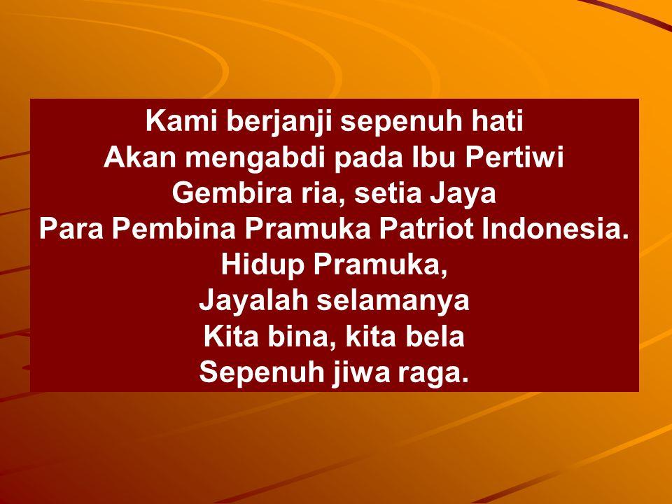 Kami berjanji sepenuh hati Akan mengabdi pada Ibu Pertiwi Gembira ria, setia Jaya Para Pembina Pramuka Patriot Indonesia. Hidup Pramuka, Jayalah selam