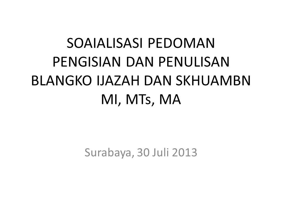 SOAIALISASI PEDOMAN PENGISIAN DAN PENULISAN BLANGKO IJAZAH DAN SKHUAMBN MI, MTs, MA Surabaya, 30 Juli 2013