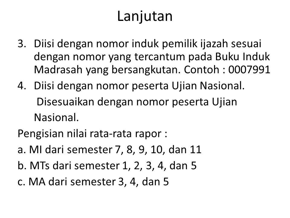 Lanjutan 3.Diisi dengan nomor induk pemilik ijazah sesuai dengan nomor yang tercantum pada Buku Induk Madrasah yang bersangkutan. Contoh : 0007991 4.D