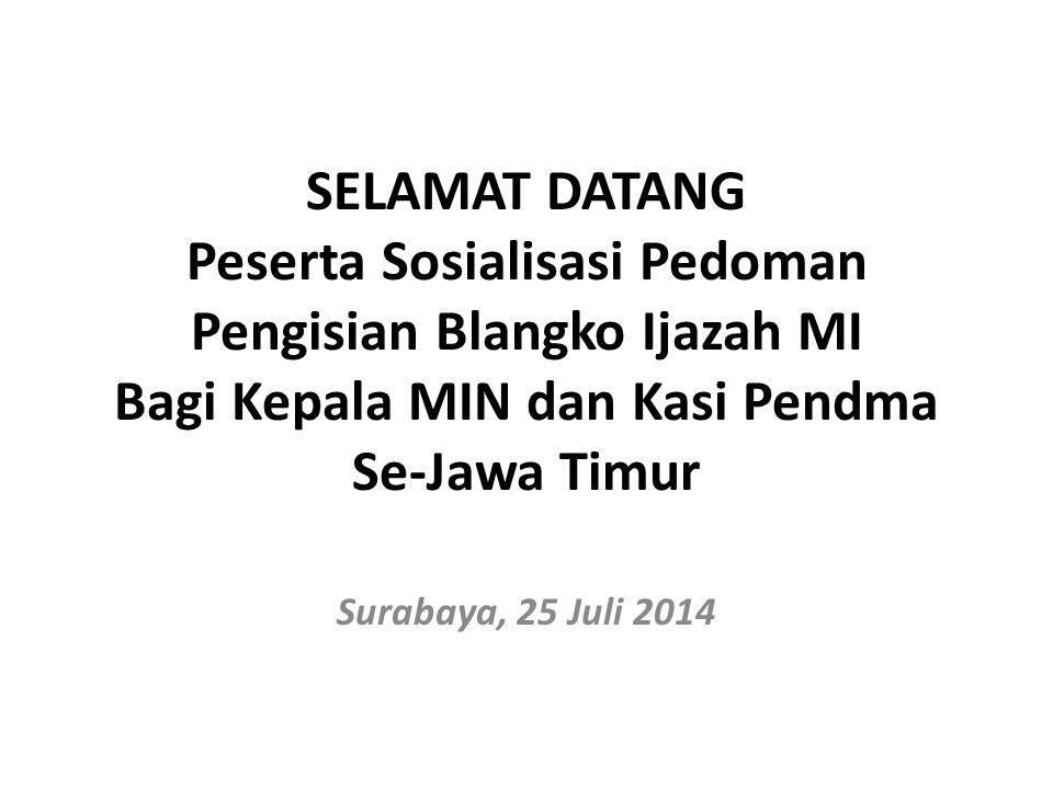 SELAMAT DATANG Peserta Sosialisasi Pedoman Pengisian Blangko Ijazah MI Bagi Kepala MIN dan Kasi Pendma Se-Jawa Timur Surabaya, 25 Juli 2014
