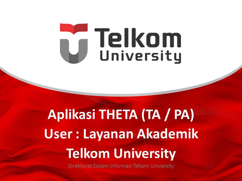 Aplikasi THETA (TA / PA) User : Layanan Akademik Telkom University Direktorat Sistem Informasi Telkom University