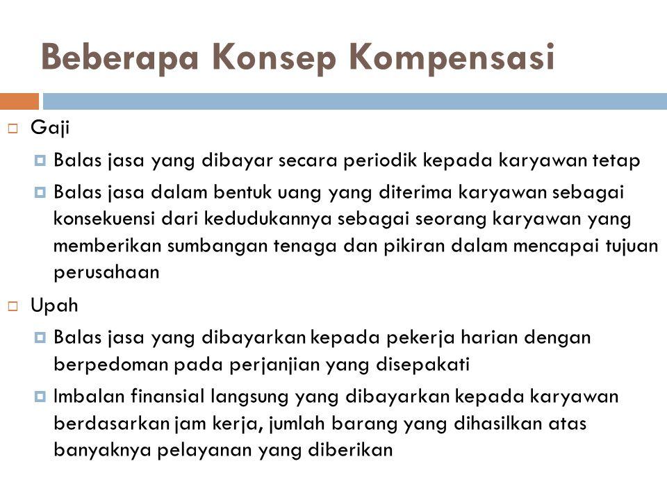 Beberapa Konsep Kompensasi 4  Upah Insentif  Tambahan balas jasa yang diberikan kepada karyawan tertentu yang prestasinya di atas prestasi standar  Imbalan langsung yang dibayarkan kepada karyawan karena kinerjanya melebihi standar yang ditentukan—biasa disebut kompensasi berdasar kinerja  Benefit dan Service  Kompensasi tambahan untuk semua karyawan untuk meningkatkan kesejahteraan  Kompensasi tambahan yang diberikan berdasarkan kebijakan perusahaan terhadap semua karyawan sebagai upaya meningkatkan kesejahteraan para karyawan—kompensasi tidak langsung