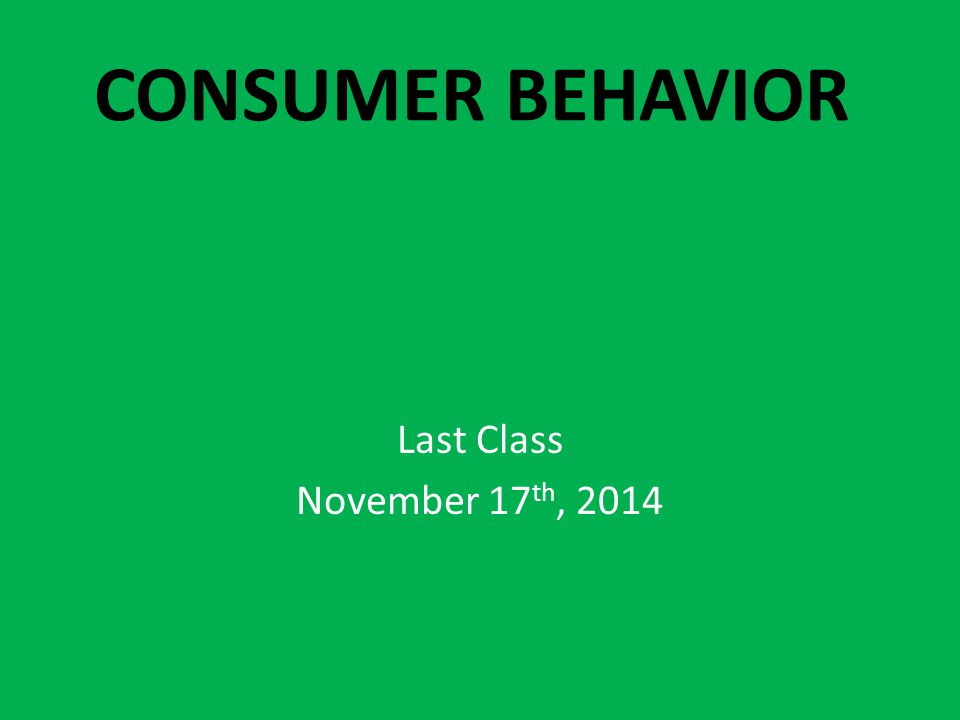 CONSUMER BEHAVIOR Last Class November 17 th, 2014