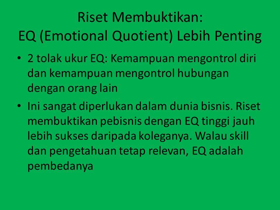 Riset Membuktikan: EQ (Emotional Quotient) Lebih Penting 2 tolak ukur EQ: Kemampuan mengontrol diri dan kemampuan mengontrol hubungan dengan orang lain Ini sangat diperlukan dalam dunia bisnis.