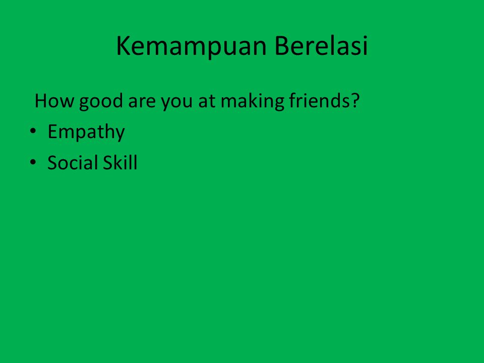 Kemampuan Berelasi How good are you at making friends? Empathy Social Skill