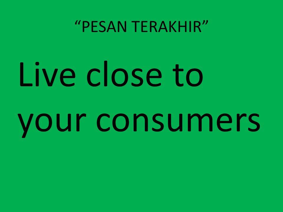 PESAN TERAKHIR Live close to your consumers