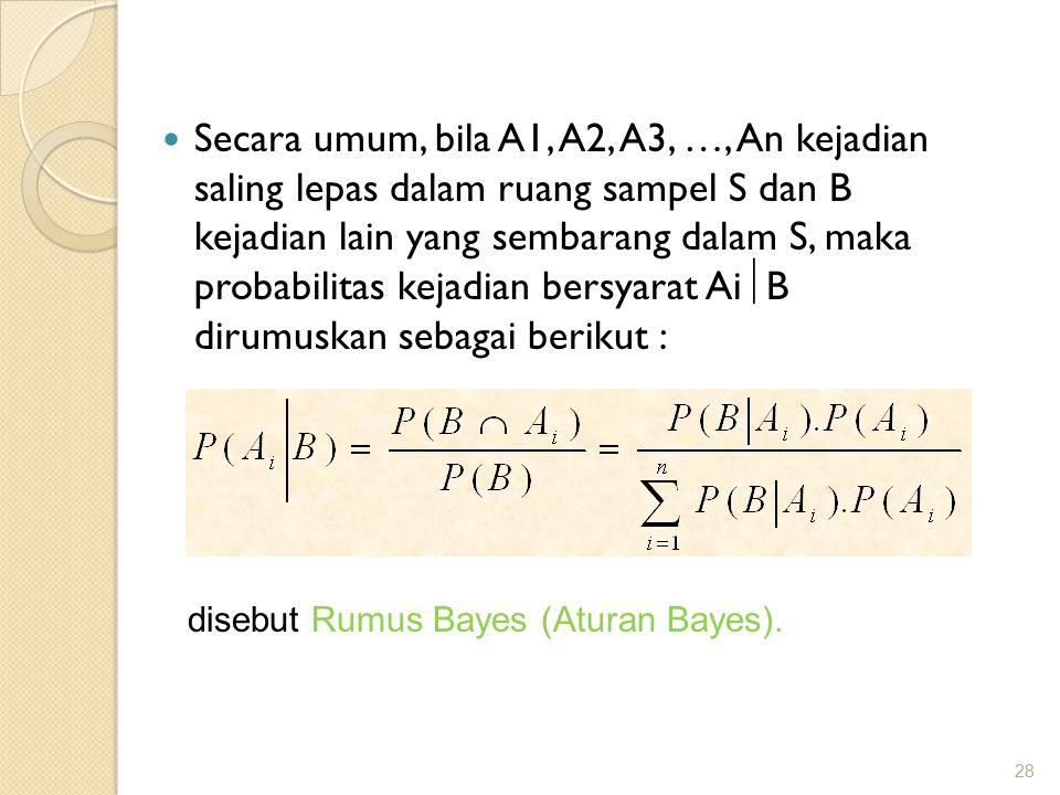 Secara umum, bila A1, A2, A3, …, An kejadian saling lepas dalam ruang sampel S dan B kejadian lain yang sembarang dalam S, maka probabilitas kejadian bersyarat Ai  B dirumuskan sebagai berikut : 28 disebut Rumus Bayes (Aturan Bayes).
