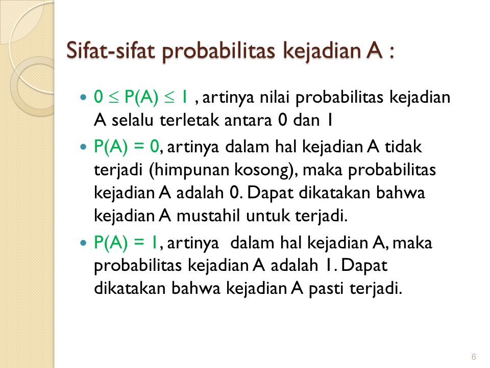 Sifat-sifat probabilitas kejadian A : 0  P(A)  1, artinya nilai probabilitas kejadian A selalu terletak antara 0 dan 1 P(A) = 0, artinya dalam hal kejadian A tidak terjadi (himpunan kosong), maka probabilitas kejadian A adalah 0.