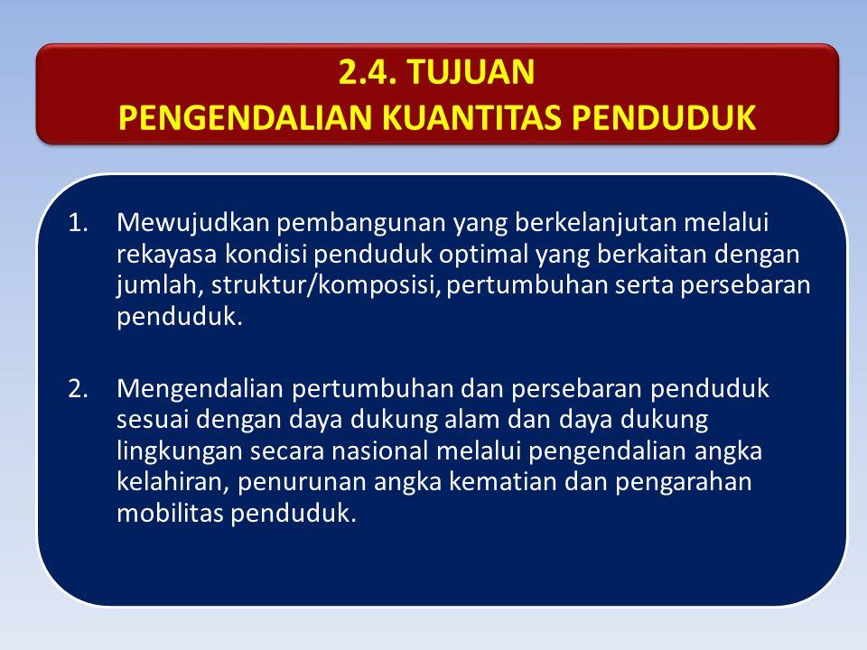 2.4. TUJUAN PENGENDALIAN KUANTITAS PENDUDUK 2.4. TUJUAN PENGENDALIAN KUANTITAS PENDUDUK 1.Mewujudkan pembangunan yang berkelanjutan melalui rekayasa k