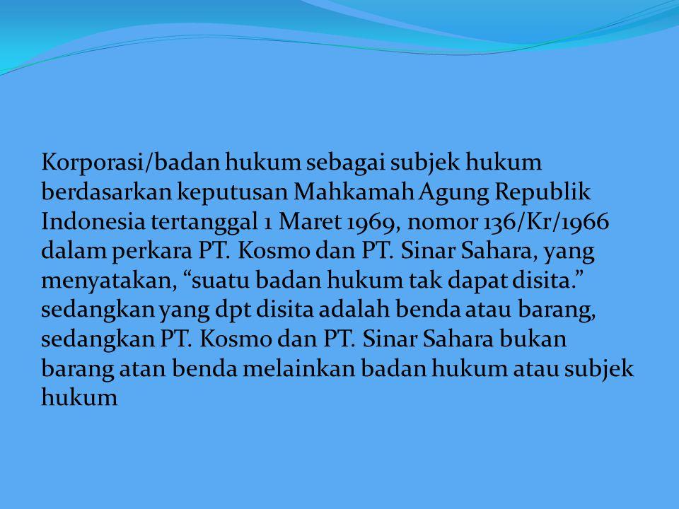 Korporasi/badan hukum sebagai subjek hukum berdasarkan keputusan Mahkamah Agung Republik Indonesia tertanggal 1 Maret 1969, nomor 136/Kr/1966 dalam perkara PT.