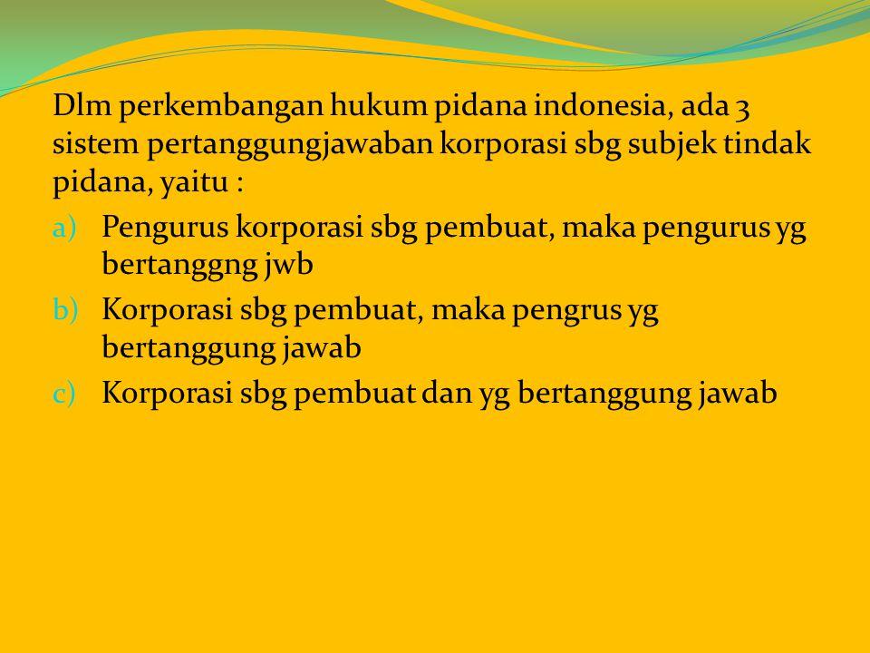 Dlm perkembangan hukum pidana indonesia, ada 3 sistem pertanggungjawaban korporasi sbg subjek tindak pidana, yaitu : a) Pengurus korporasi sbg pembuat, maka pengurus yg bertanggng jwb b) Korporasi sbg pembuat, maka pengrus yg bertanggung jawab c) Korporasi sbg pembuat dan yg bertanggung jawab
