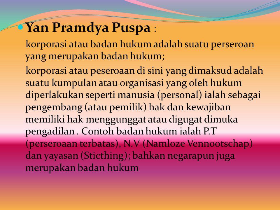 Yan Pramdya Puspa : korporasi atau badan hukum adalah suatu perseroan yang merupakan badan hukum; korporasi atau peseroaan di sini yang dimaksud adalah suatu kumpulan atau organisasi yang oleh hukum diperlakukan seperti manusia (personal) ialah sebagai pengembang (atau pemilik) hak dan kewajiban memiliki hak menggunggat atau digugat dimuka pengadilan.
