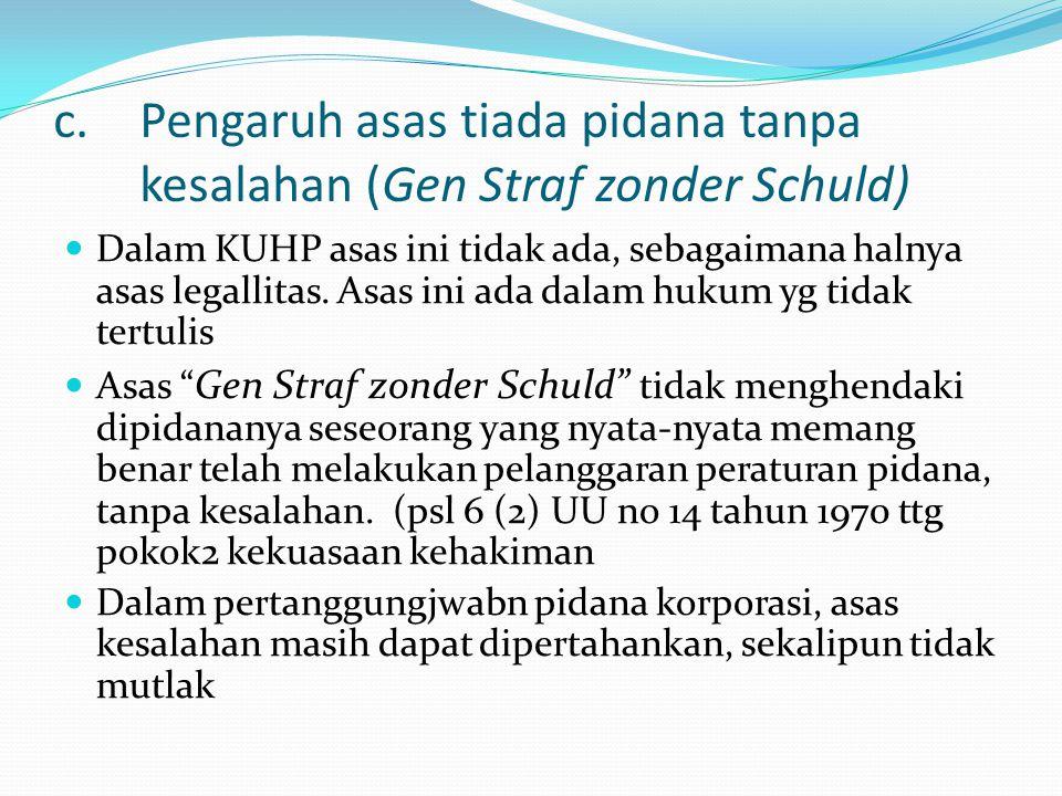 c.Pengaruh asas tiada pidana tanpa kesalahan (Gen Straf zonder Schuld) Dalam KUHP asas ini tidak ada, sebagaimana halnya asas legallitas.