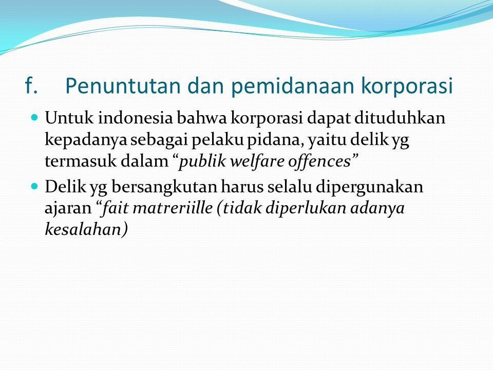 f.Penuntutan dan pemidanaan korporasi Untuk indonesia bahwa korporasi dapat dituduhkan kepadanya sebagai pelaku pidana, yaitu delik yg termasuk dalam publik welfare offences Delik yg bersangkutan harus selalu dipergunakan ajaran fait matreriille (tidak diperlukan adanya kesalahan)