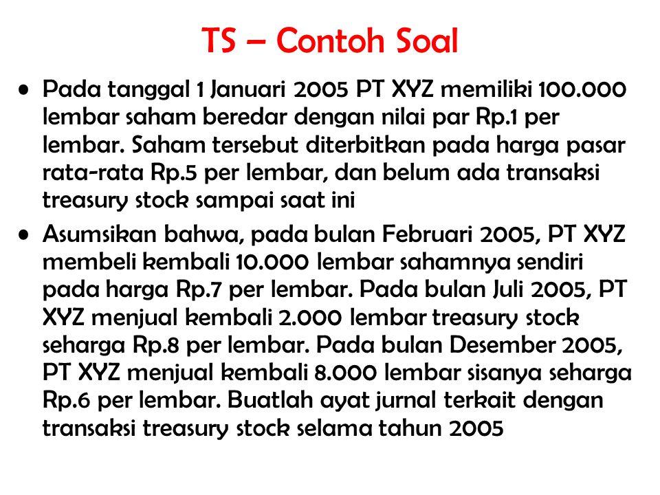 TS – Contoh Soal Pada tanggal 1 Januari 2005 PT XYZ memiliki 100.000 lembar saham beredar dengan nilai par Rp.1 per lembar. Saham tersebut diterbitkan