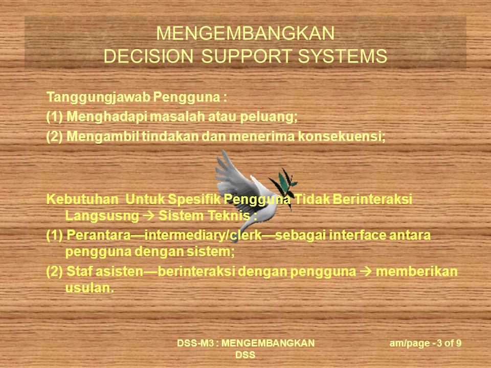MENGEMBANGKAN DECISION SUPPORT SYSTEMS DSS-M3 : MENGEMBANGKAN DSS am/page - 4 of 9 Pembangun DSS : (1) Mengembangkan SPK spesifik; (2) Memiliki pengetahuan teknologi dan kemampuan sistem informasi; (3) Mengenal tugas yang akan dirancang; (4) Sebagai perantara pengguna.
