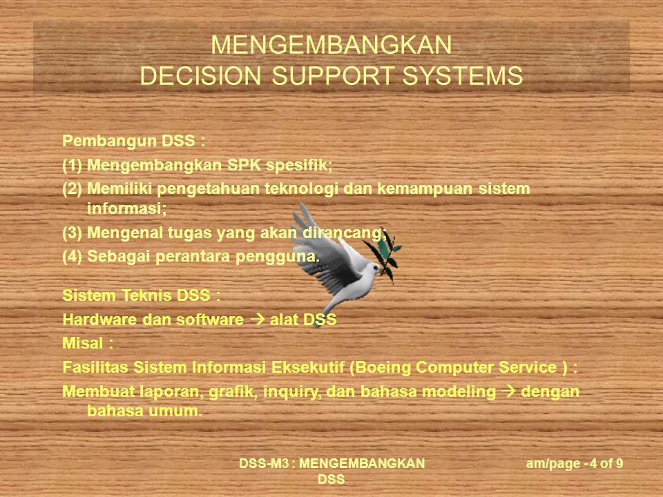 MENGEMBANGKAN DECISION SUPPORT SYSTEMS DSS-M3 : MENGEMBANGKAN DSS am/page - 4 of 9 Pembangun DSS : (1) Mengembangkan SPK spesifik; (2) Memiliki penget