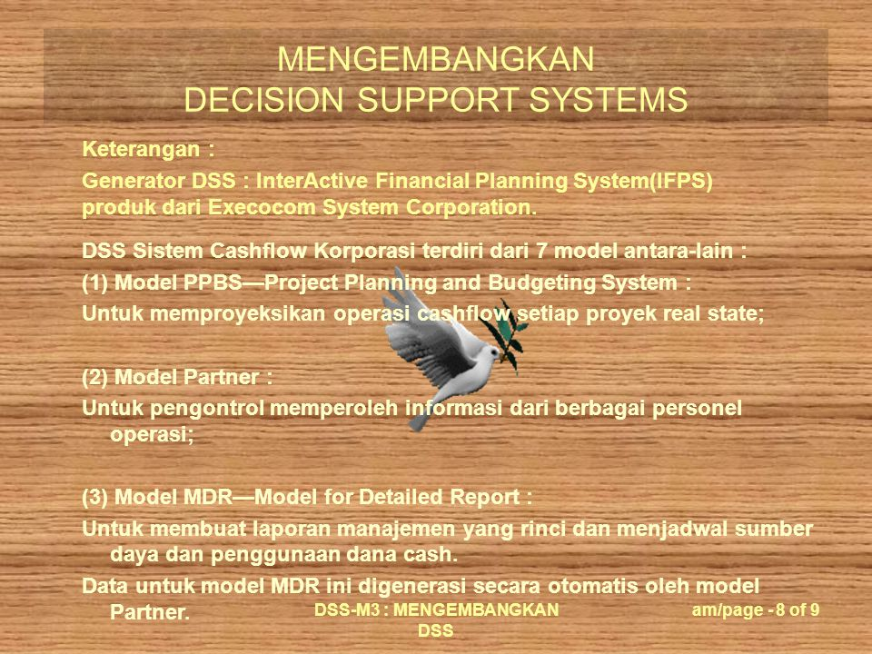 MENGEMBANGKAN DECISION SUPPORT SYSTEMS DSS-M3 : MENGEMBANGKAN DSS am/page - 9 of 9 DSS Sistem Cashflow Korporasi terdiri dari 7 model …………… (4) Model MNOTREC—Notes Receivable : menggenerasi laporan notes receivable dan file data CENTREC; (5) Model MNOTPAY—Notes Payable : menggenerasi laporan nota pembayaran; (6) Model CASHFLO--Corporate Cashflow : membuat laporan analisis cashflow dan proyek; (7) Model MINV—invetment : membuat laporan aktivitas bisnis lain.